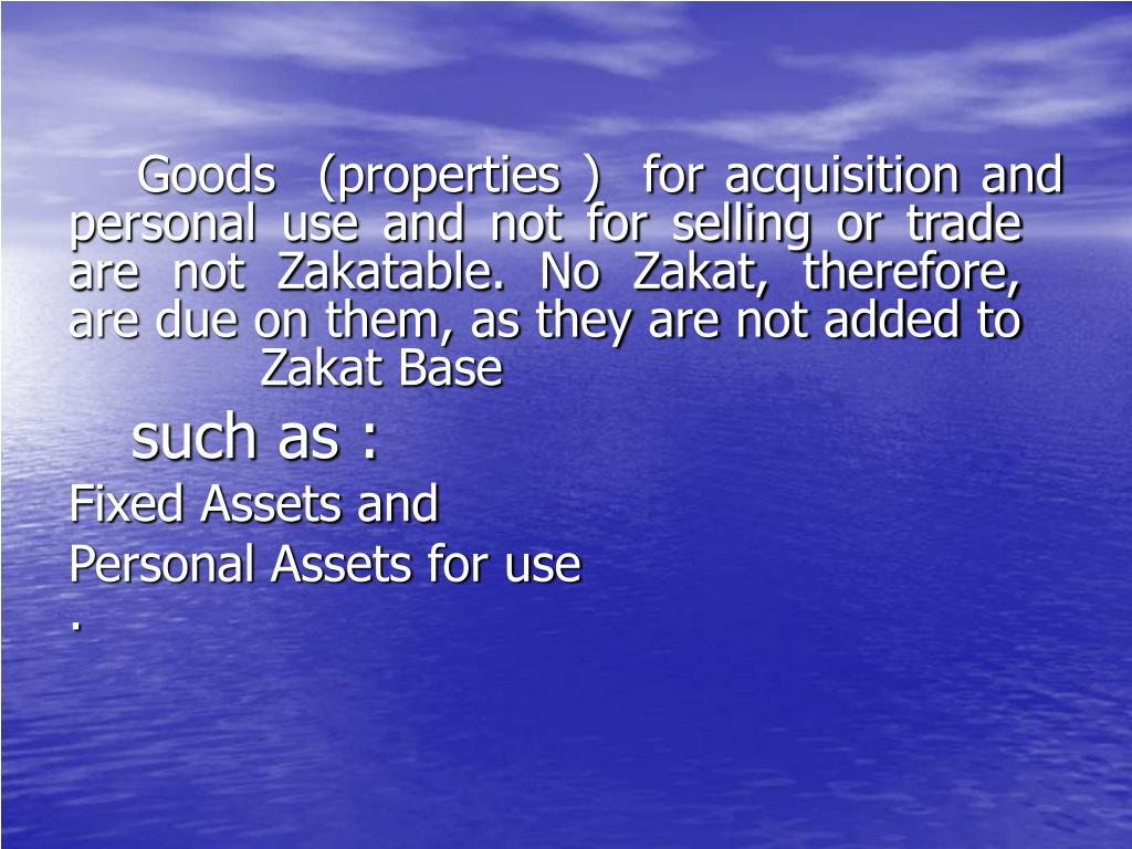 Goods  (properties )  for acquisition and personal use and not for selling or trade are not Zakatable. No Zakat, therefore, are due on them, as they are not added to Zakat Base
