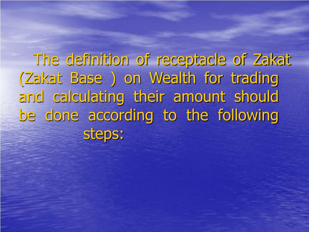 The definition of receptacle of Zakat (Zakat Base ) on Wealth for trading and calculating their amount should be done according to the following steps: