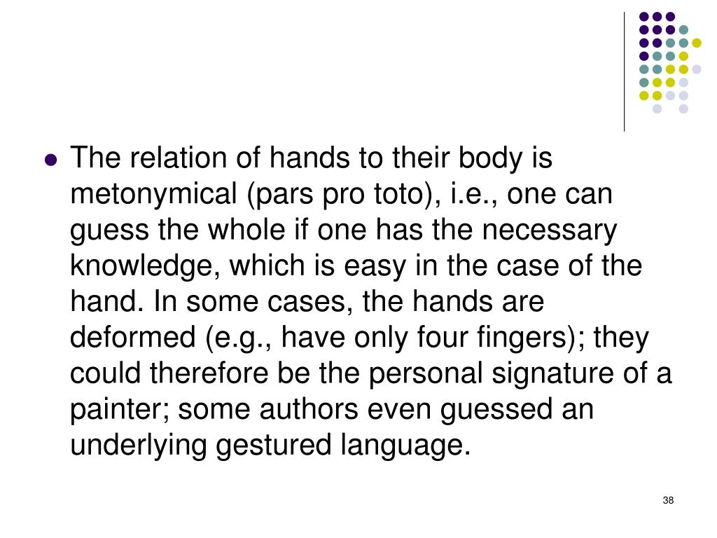 The relation of hands to their body is metonymical (pars pro toto), i.e., one can guess the whole if one has the necessary knowledge, which is easy in the case of the hand. In some cases, the hands are deformed (e.g., have only four fingers); they could therefore be the personal signature of a painter; some authors even guessed an underlying gestured language.
