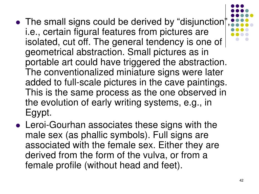 "The small signs could be derived by ""disjunction"", i.e., certain figural features from pictures are isolated, cut off. The general tendency is one of geometrical abstraction. Small pictures as in portable art could have triggered the abstraction. The conventionalized miniature signs were later added to full-scale pictures in the cave paintings. This is the same process as the one observed in the evolution of early writing systems, e.g., in Egypt."