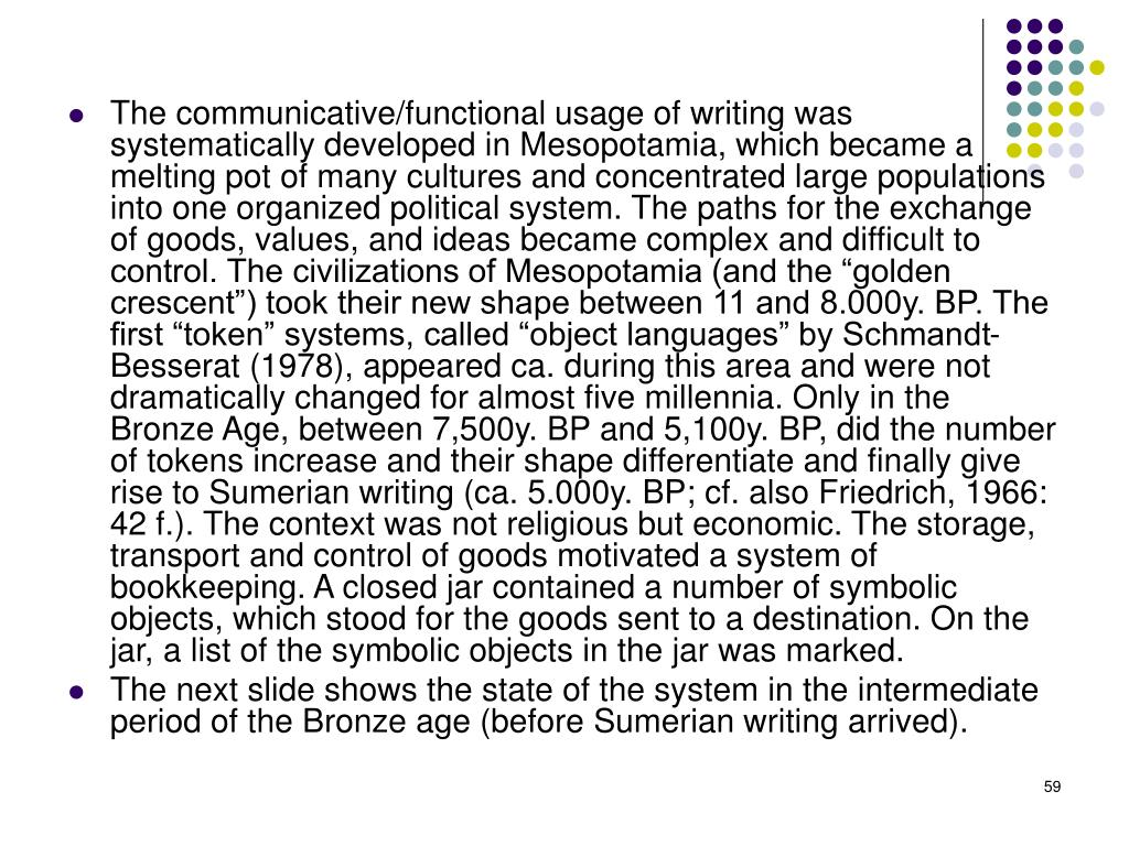 "The communicative/functional usage of writing was systematically developed in Mesopotamia, which became a melting pot of many cultures and concentrated large populations into one organized political system. The paths for the exchange of goods, values, and ideas became complex and difficult to control. The civilizations of Mesopotamia (and the ""golden crescent"") took their new shape between 11 and 8.000y. BP. The first ""token"" systems, called ""object languages"" by Schmandt-Besserat (1978), appeared ca. during this area and were not dramatically changed for almost five millennia. Only in the Bronze Age, between 7,500y. BP and 5,100y. BP, did the number of tokens increase and their shape differentiate and finally give rise to Sumerian writing (ca. 5.000y. BP; cf. also Friedrich, 1966: 42 f.). The context was not religious but economic. The storage, transport and control of goods motivated a system of bookkeeping. A closed jar contained a number of symbolic objects, which stood for the goods sent to a destination. On the jar, a list of the symbolic objects in the jar was marked."