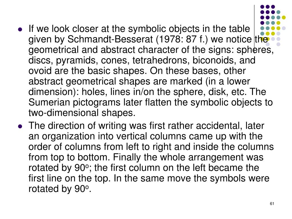 If we look closer at the symbolic objects in the table given by Schmandt-Besserat (1978: 87 f.) we notice the geometrical and abstract character of the signs: spheres, discs, pyramids, cones, tetrahedrons, biconoids, and ovoid are the basic shapes. On these bases, other abstract geometrical shapes are marked (in a lower dimension): holes, lines in/on the sphere, disk, etc. The Sumerian pictograms later flatten the symbolic objects to two-dimensional shapes.