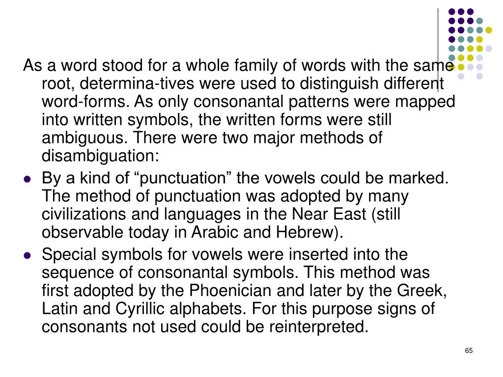 As a word stood for a whole family of words with the same root, determina-tives were used to distinguish different word-forms. As only consonantal patterns were mapped into written symbols, the written forms were still ambiguous. There were two major methods of disambiguation: