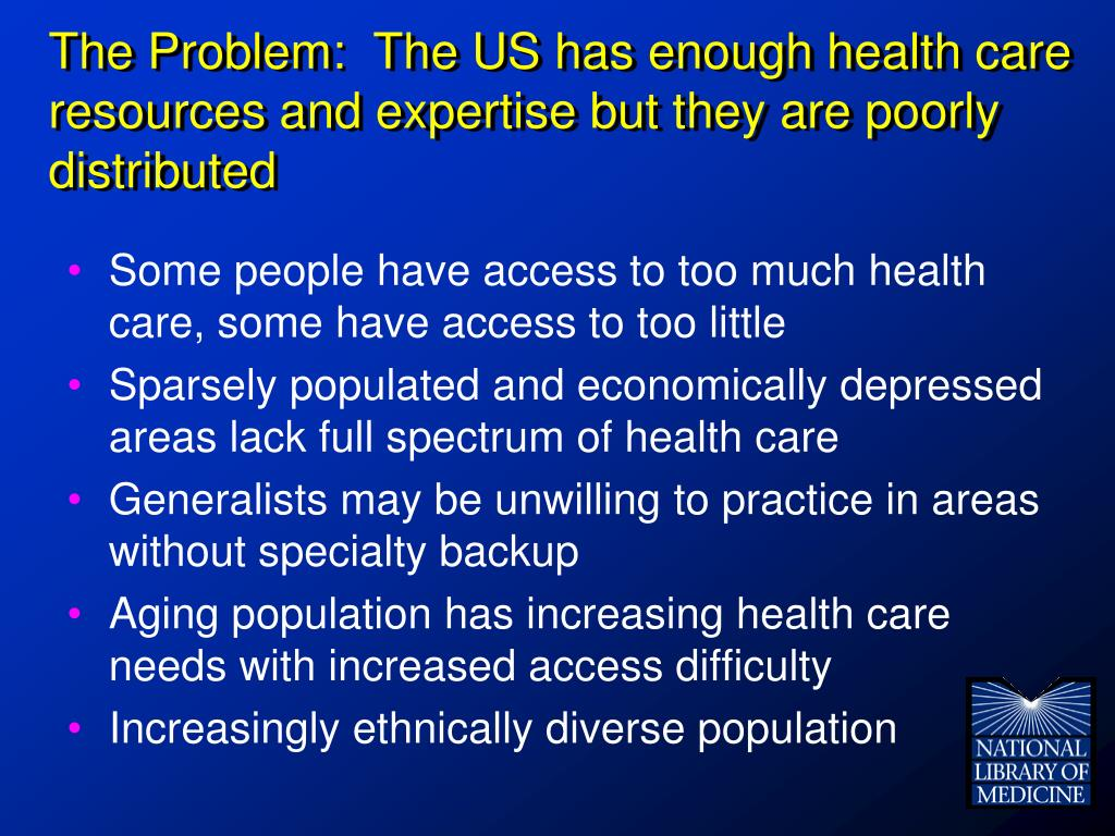 The Problem:  The US has enough health care resources and expertise but they are poorly distributed