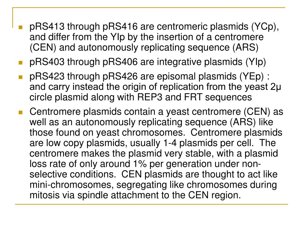 pRS413 through pRS416 are centromeric plasmids (YCp), and differ from the YIp by the insertion of a centromere (CEN) and autonomously replicating sequence (ARS)