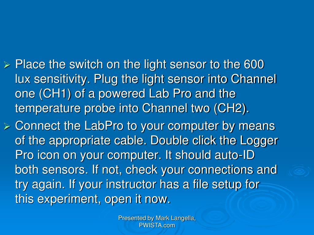 Place the switch on the light sensor to the 600 lux sensitivity. Plug the light sensor into Channel one (CH1) of a powered Lab Pro and the temperature probe into Channel two (CH2).