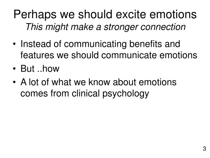 Perhaps we should excite emotions this might make a stronger connection