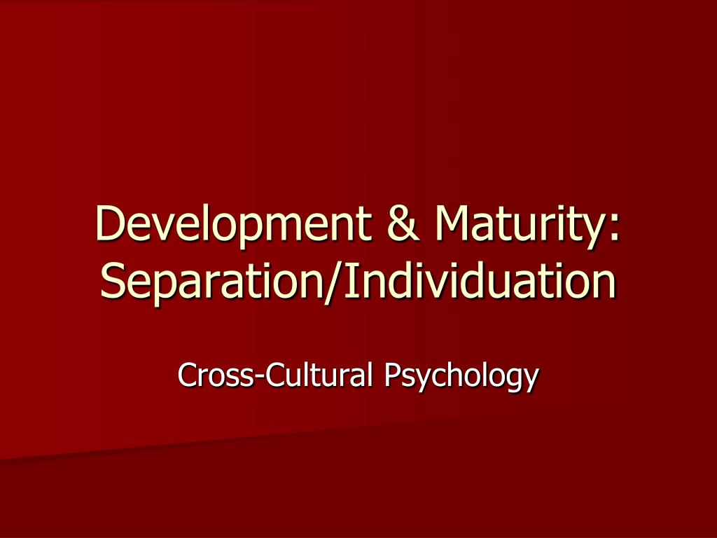 Development & Maturity: Separation/Individuation
