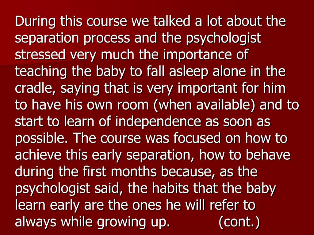 During this course we talked a lot about the separation process and the psychologist stressed very much the importance of teaching the baby to fall asleep alone in the cradle, saying that is very important for him to have his own room (when available) and to start to learn of independence as soon as possible. The course was focused on how to achieve this early separation, how to behave during the first months because, as the psychologist said, the habits that the baby learn early are the ones he will refer to always while growing up.           (cont.)