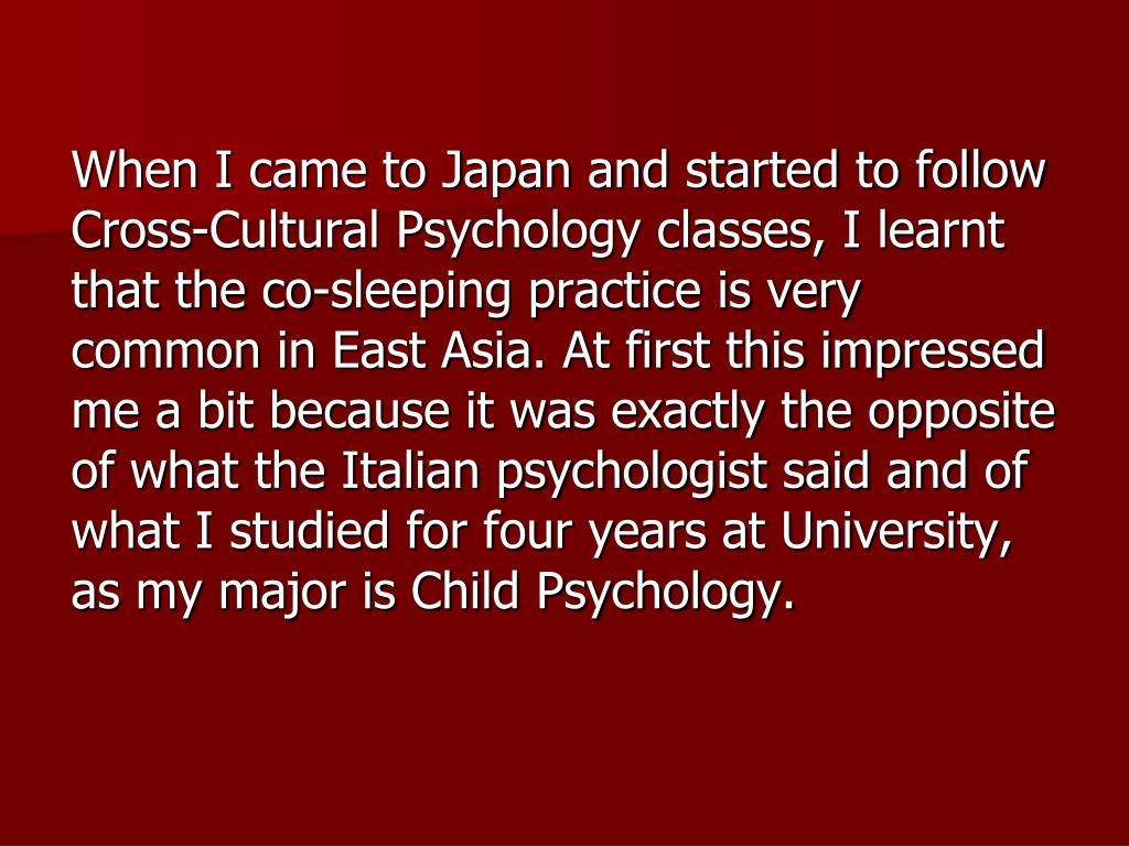 When I came to Japan and started to follow Cross-Cultural Psychology classes, I learnt that the co-sleeping practice is very common in East Asia. At first this impressed me a bit because it was exactly the opposite of what the Italian psychologist said and of what I studied for four years at University, as my major is Child Psychology.