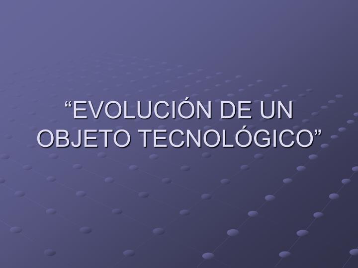 """""""EVOLUCIÓN DE UN OBJETO TECNOLÓGICO"""""""