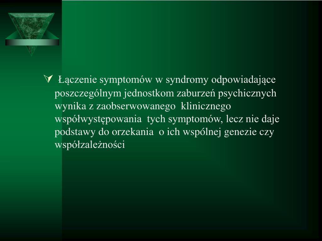 Łączenie symptomów w syndromy odpowiadające poszczególnym jednostkom zaburzeń psychicznych  wynika z zaobserwowanego  klinicznego współwystępowania  tych symptomów, lecz nie daje podstawy do orzekania  o ich wspólnej genezie czy współzależności