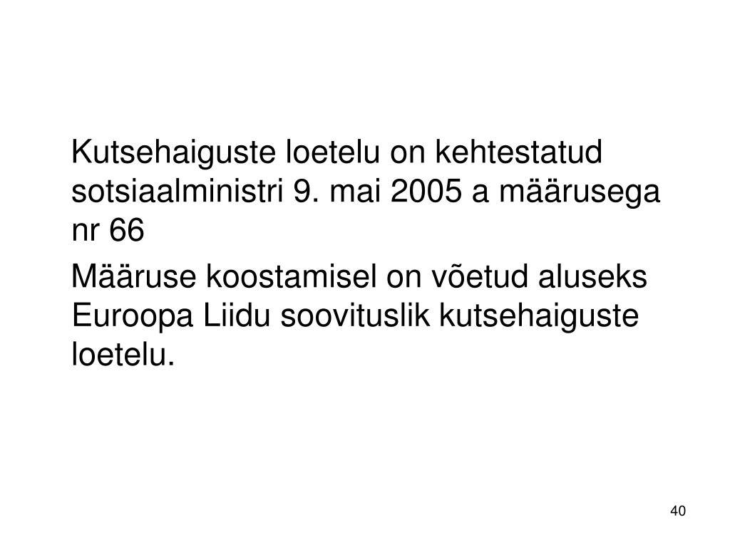 Kutsehaiguste loetelu on kehtestatud sotsiaalministri 9. mai 2005 a määrusega nr 66