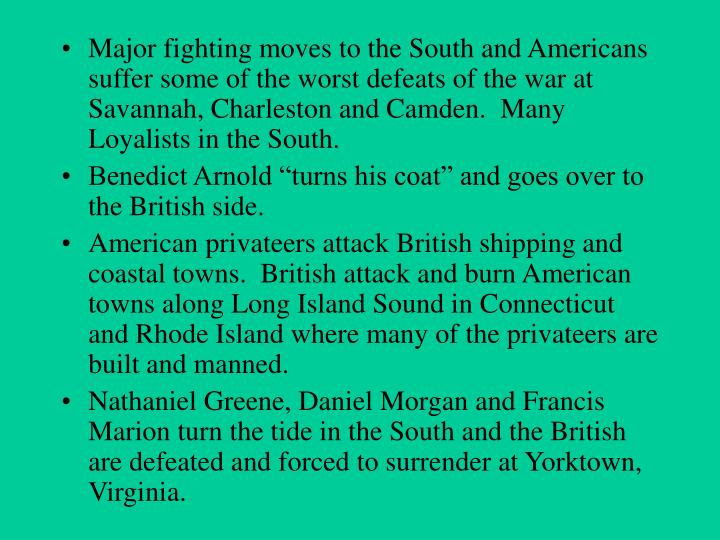 Major fighting moves to the South and Americans suffer some of the worst defeats of the war at Savannah, Charleston and Camden.  Many Loyalists in the South.