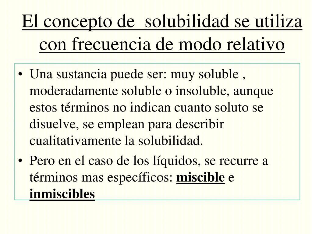 El concepto de  solubilidad se utiliza con frecuencia de modo relativo
