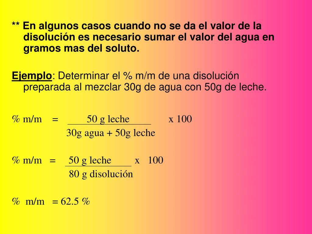 ** En algunos casos cuando no se da el valor de la disolución es necesario sumar el valor del agua en gramos mas del soluto.
