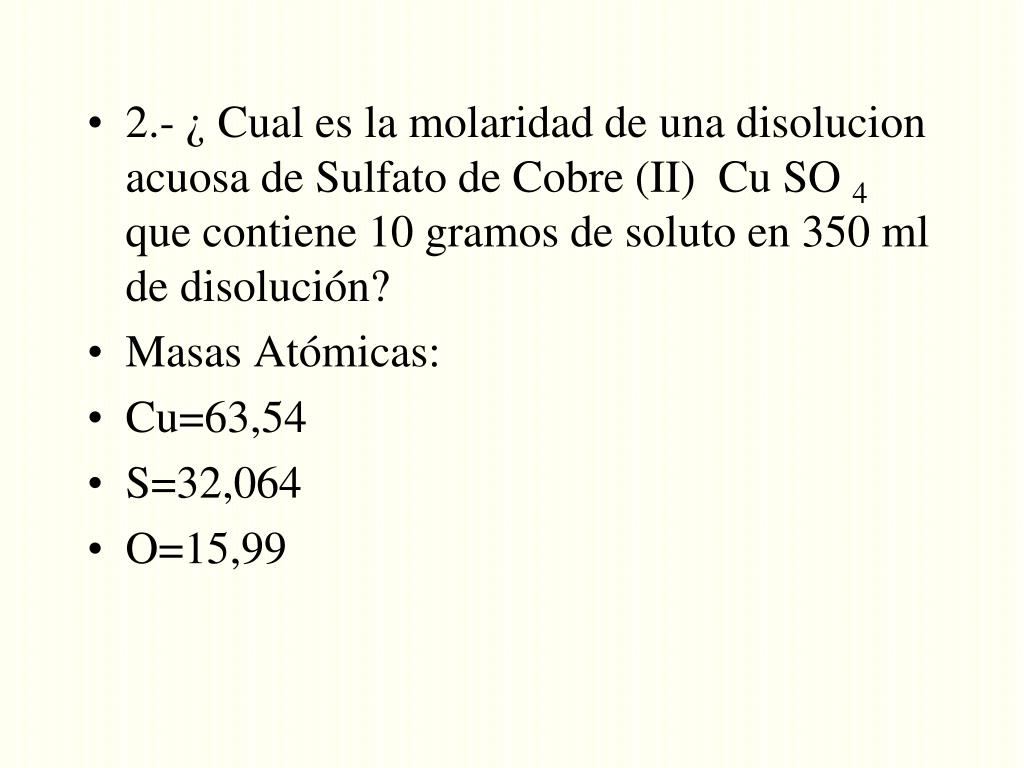2.- ¿ Cual es la molaridad de una disolucion acuosa de Sulfato de Cobre (II)  Cu SO