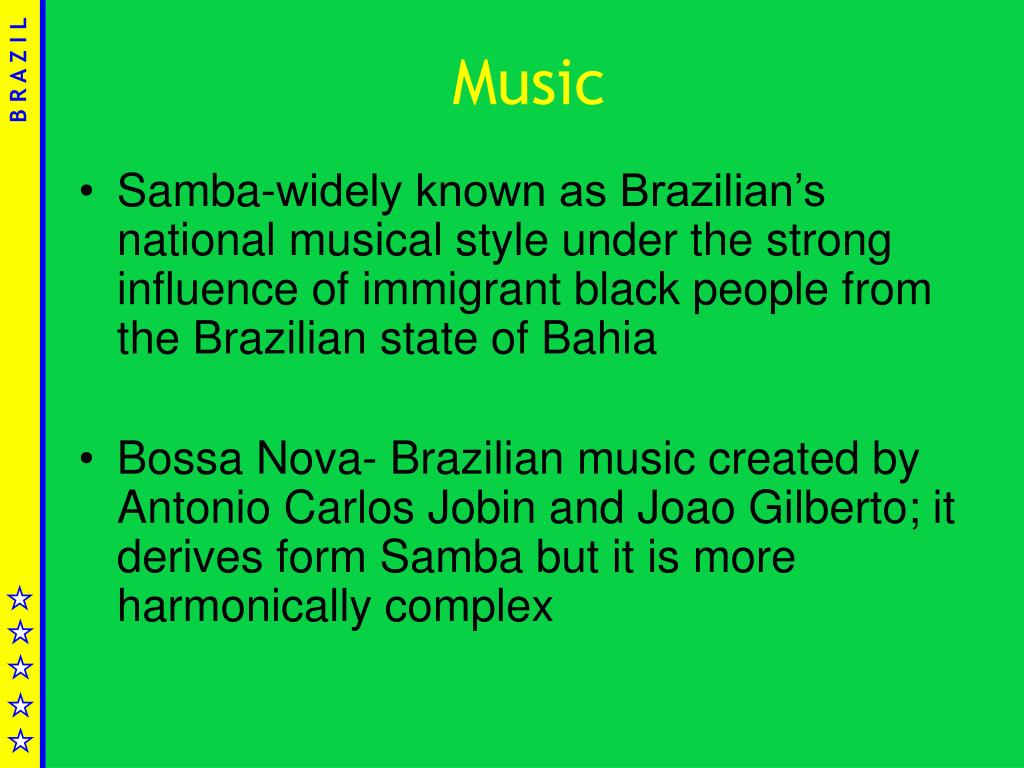 Samba-widely known as Brazilian's national musical style under the strong influence of immigrant black people from the Brazilian state of Bahia