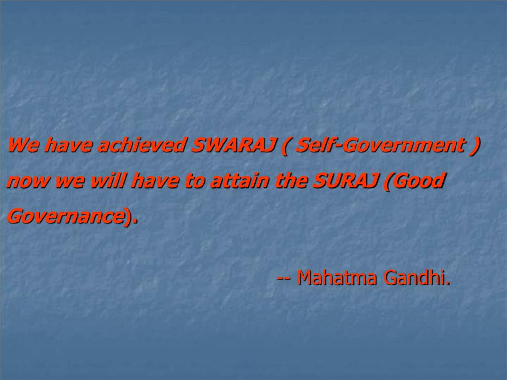 We have achieved SWARAJ ( Self-Government ) now we will have to attain the SURAJ (Good Governance