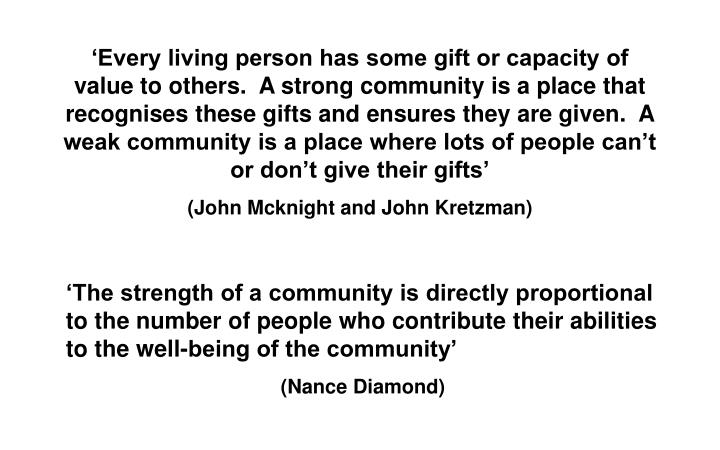 'Every living person has some gift or capacity of value to others.  A strong community is a place that recognises these gifts and ensures they are given.  A weak community is a place where lots of people can't or don't give their gifts'