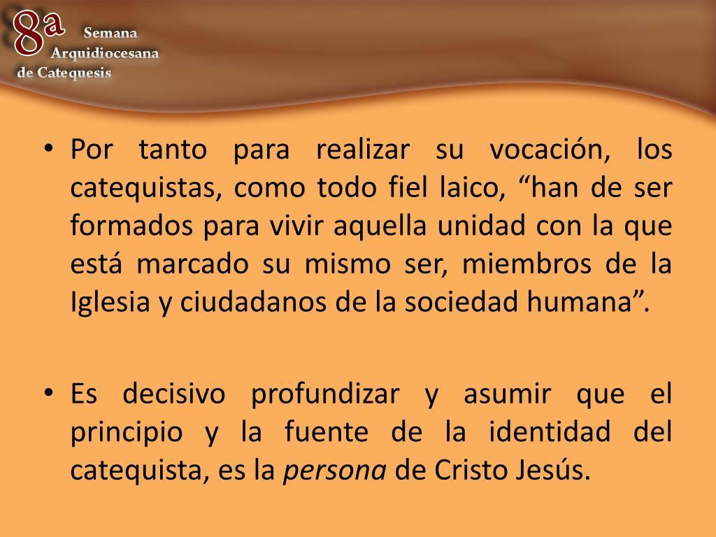 """Por tanto para realizar su vocación, los catequistas, como todo fiel laico, """"han de ser formados para vivir aquella unidad con la que está marcado su mismo ser, miembros de la Iglesia y ciudadanos de la sociedad humana""""."""