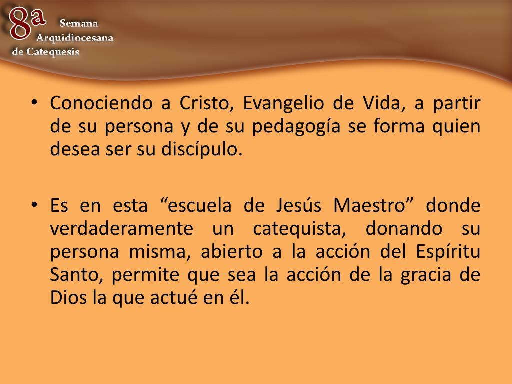 Conociendo a Cristo, Evangelio de Vida, a partir de su persona y de su pedagogía se forma quien desea ser su discípulo.