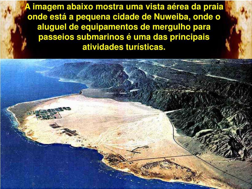 A imagem abaixo mostra uma vista aérea da praia onde está a pequena cidade de Nuweiba, onde o aluguel de equipamentos de mergulho para passeios submarinos é uma das principais atividades turísticas.