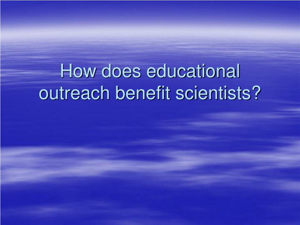 How does educational outreach benefit scientists?