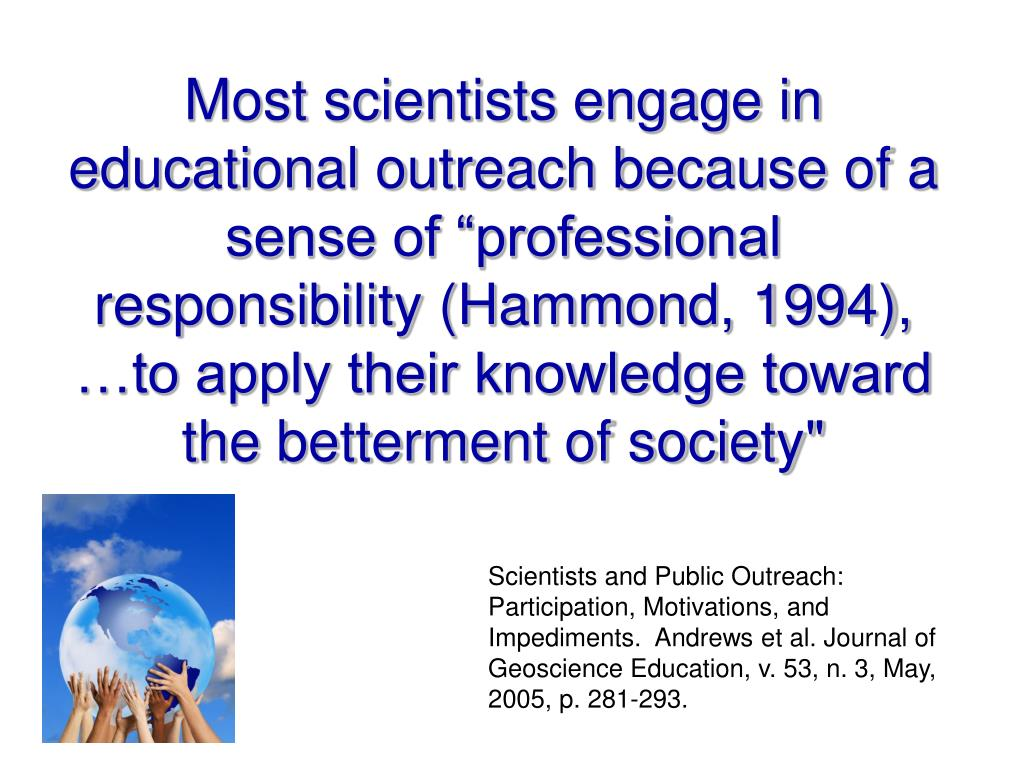 "Most scientists engage in educational outreach because of a sense of ""professional responsibility (Hammond, 1994), …to apply their knowledge toward"