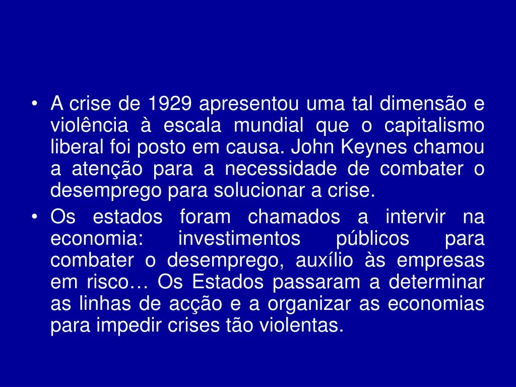 A crise de 1929 apresentou uma tal dimensão e violência à escala mundial que o capitalismo liberal foi posto em causa. John Keynes chamou a atenção para a necessidade de combater o desemprego para solucionar a crise.