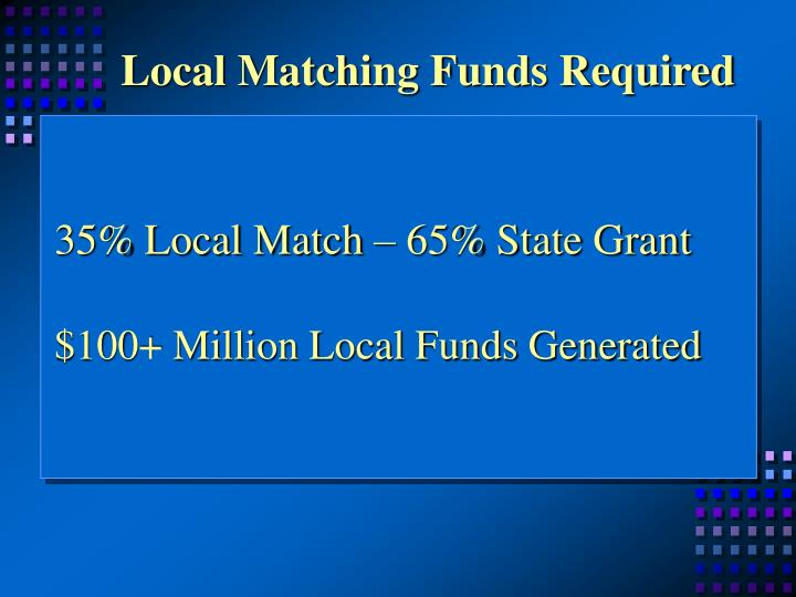 Local matching funds required 35 local match 65 state grant 100 million local funds generated