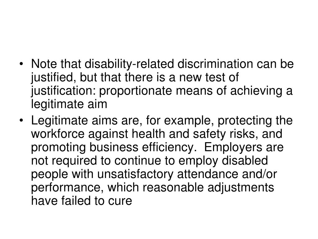 Note that disability-related discrimination can be justified, but that there is a new test of justification: proportionate means of achieving a legitimate aim