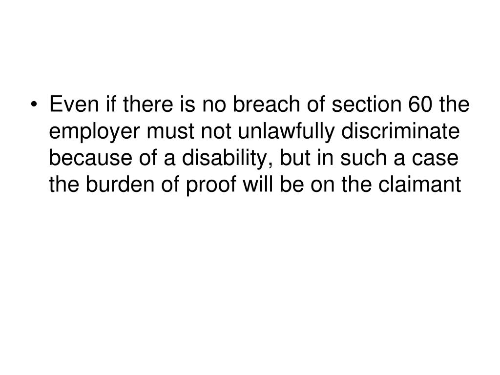 Even if there is no breach of section 60 the employer must not unlawfully discriminate because of a disability, but in such a case the burden of proof will be on the claimant