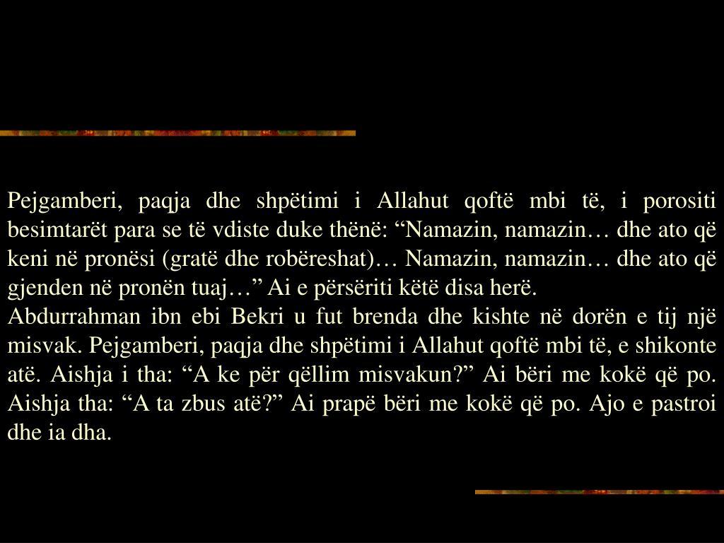 """Pejgamberi, paqja dhe shpëtimi i Allahut qoftë mbi të, i porositi besimtarët para se të vdiste duke thënë: """"Namazin, namazin… dhe ato që keni në pronësi (gratë dhe robëreshat)… Namazin, namazin… dhe ato që gjenden në pronën tuaj…"""" Ai e përsëriti këtë disa herë."""