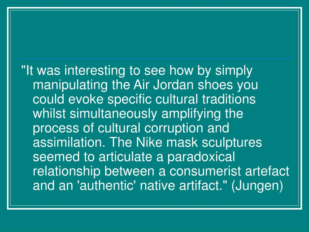 """It was interesting to see how by simply manipulating the Air Jordan shoes you could evoke specific cultural traditions whilst simultaneously amplifying the process of cultural corruption and assimilation. The Nike mask sculptures seemed to articulate a paradoxical relationship between a consumerist artefact and an 'authentic' native artifact."" (Jungen)"
