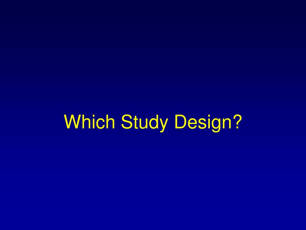 Which Study Design?