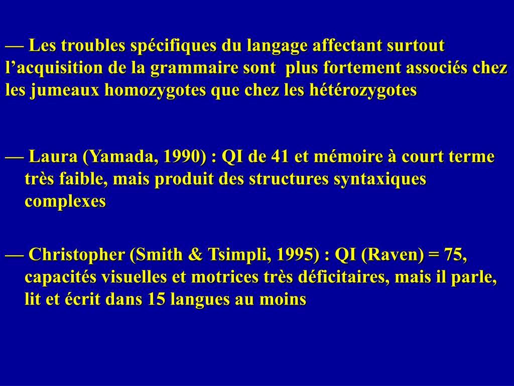 — Les troubles spécifiques du langage affectant surtout l'acquisition de la grammaire sont  plus fortement associés chez les jumeaux homozygotes que chez les hétérozygotes