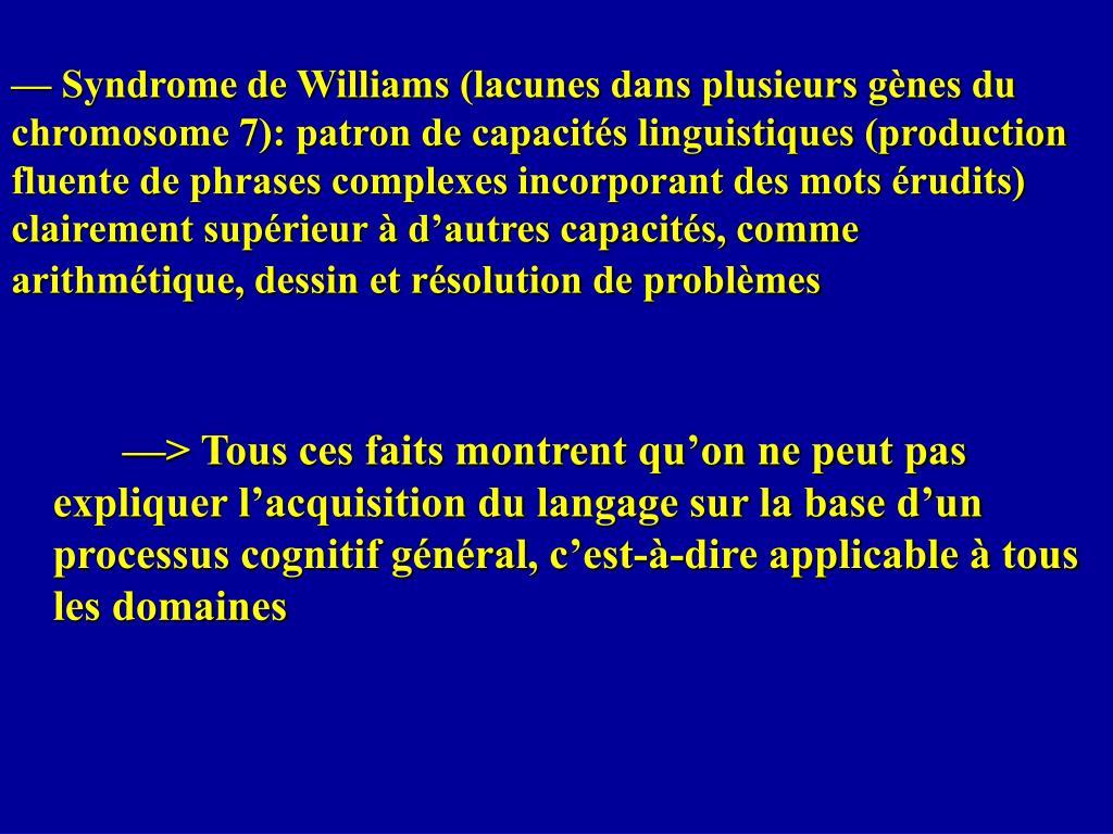— Syndrome de Williams (lacunes dans plusieurs gènes du chromosome 7): patron de capacités linguistiques (production fluente de phrases complexes incorporant des mots érudits) clairement supérieur à d'autres capacités, comme arithmétique, dessin et résolution de problèmes