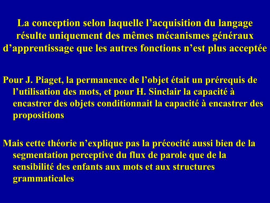 La conception selon laquelle l'acquisition du langage résulte uniquement des mêmes mécanismes généraux d'apprentissage que les autres fonctions n'est plus acceptée