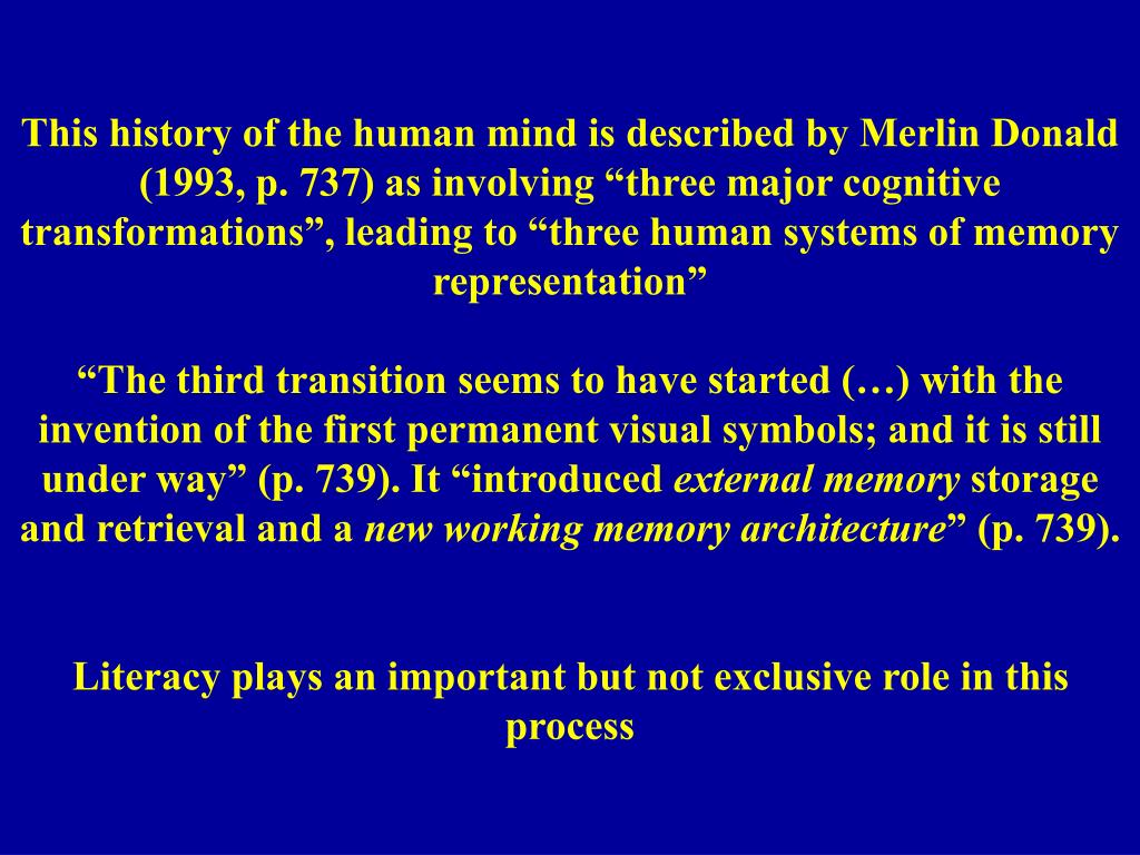 "This history of the human mind is described by Merlin Donald (1993, p. 737) as involving ""three major cognitive transformations"", leading to ""three human systems of memory representation"""