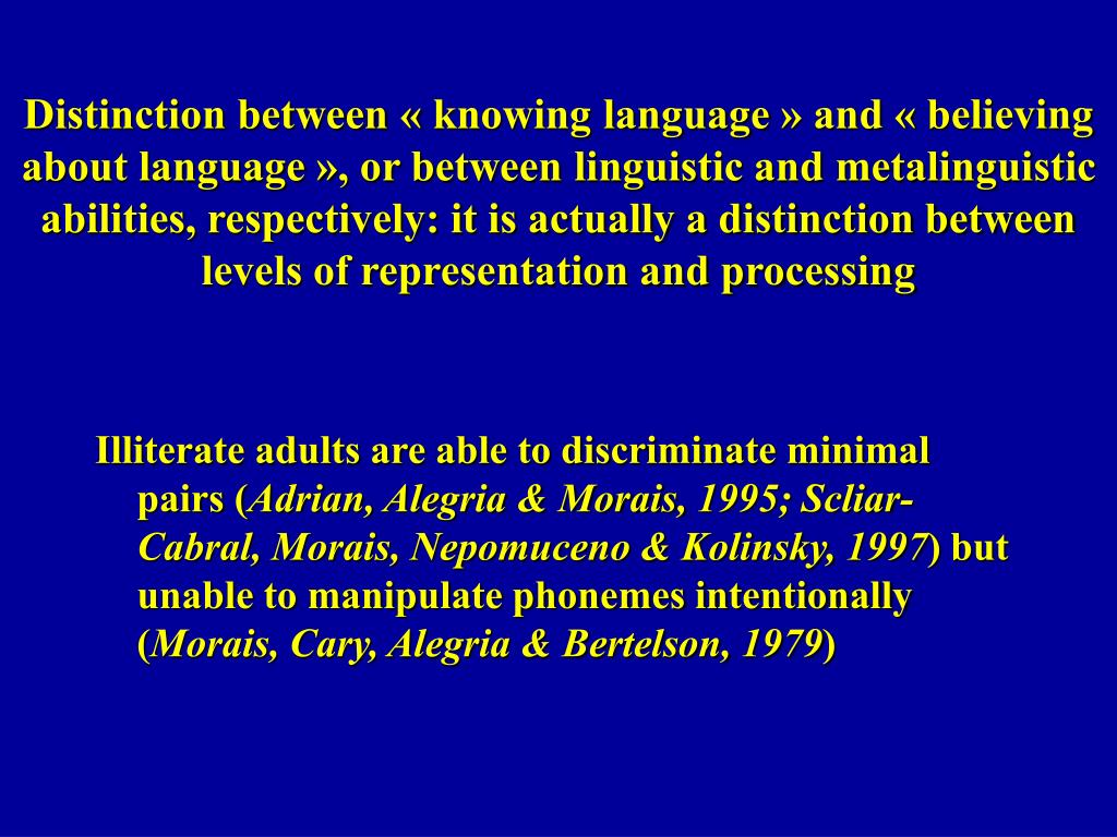 Distinction between « knowing language » and « believing about language », or between linguistic and metalinguistic abilities, respectively: it is actually a distinction between levels of representation and processing