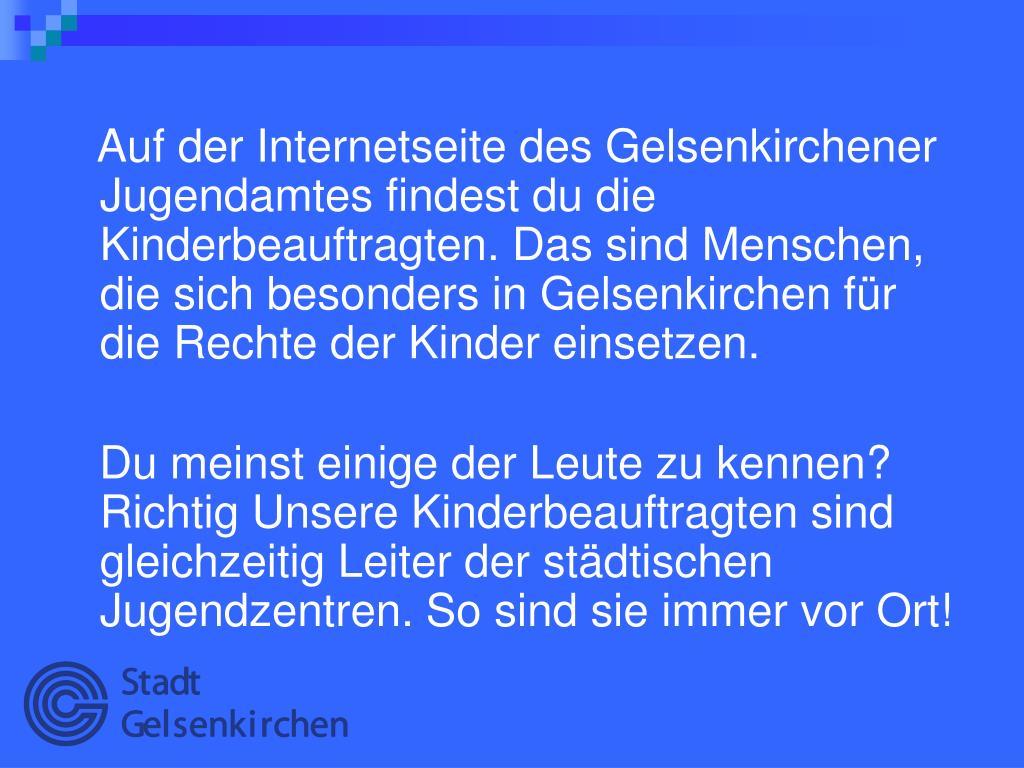 Auf der Internetseite des Gelsenkirchener Jugendamtes findest du die Kinderbeauftragten. Das sind Menschen, die sich besonders in Gelsenkirchen für die Rechte der Kinder einsetzen.
