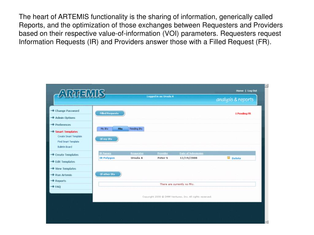 The heart of ARTEMIS functionality is the sharing of information, generically called Reports, and the optimization of those exchanges between Requesters and Providers based on their respective value-of-information (VOI) parameters. Requesters request Information Requests (IR) and Providers answer those with a Filled Request (FR).