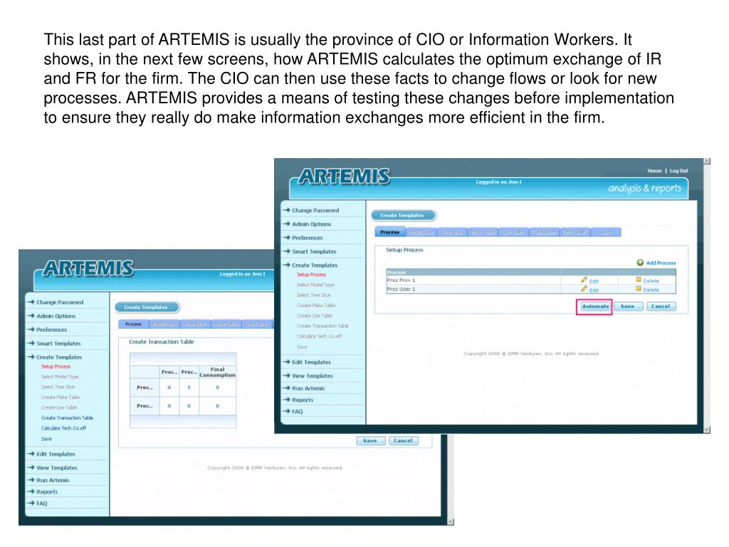 This last part of ARTEMIS is usually the province of CIO or Information Workers. It shows, in the next few screens, how ARTEMIS calculates the optimum exchange of IR and FR for the firm. The CIO can then use these facts to change flows or look for new processes. ARTEMIS provides a means of testing these changes before implementation to ensure they really do make information exchanges more efficient in the firm.
