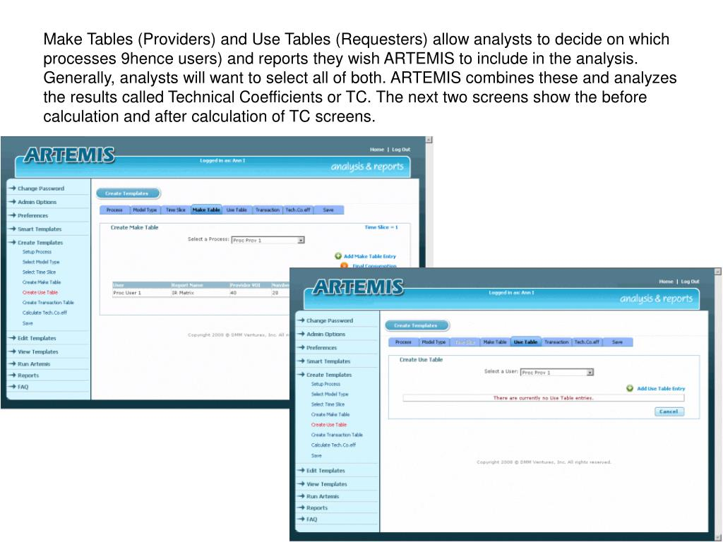 Make Tables (Providers) and Use Tables (Requesters) allow analysts to decide on which processes 9hence users) and reports they wish ARTEMIS to include in the analysis. Generally, analysts will want to select all of both. ARTEMIS combines these and analyzes the results called Technical Coefficients or TC. The next two screens show the before calculation and after calculation of TC screens.
