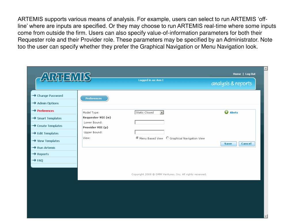 ARTEMIS supports various means of analysis. For example, users can select to run ARTEMIS 'off-line' where are inputs are specified. Or they may choose to run ARTEMIS real-time where some inputs come from outside the firm. Users can also specify value-of-information parameters for both their Requester role and their Provider role. These parameters may be specified by an Administrator. Note too the user can specify whether they prefer the Graphical Navigation or Menu Navigation look.