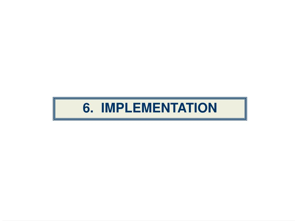 6.  IMPLEMENTATION