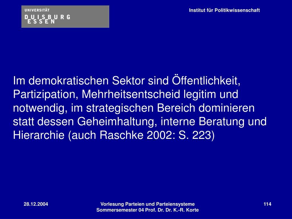 Im demokratischen Sektor sind Öffentlichkeit, Partizipation, Mehrheitsentscheid legitim und notwendig, im strategischen Bereich dominieren statt dessen Geheimhaltung, interne Beratung und Hierarchie (auch Raschke 2002: S. 223)