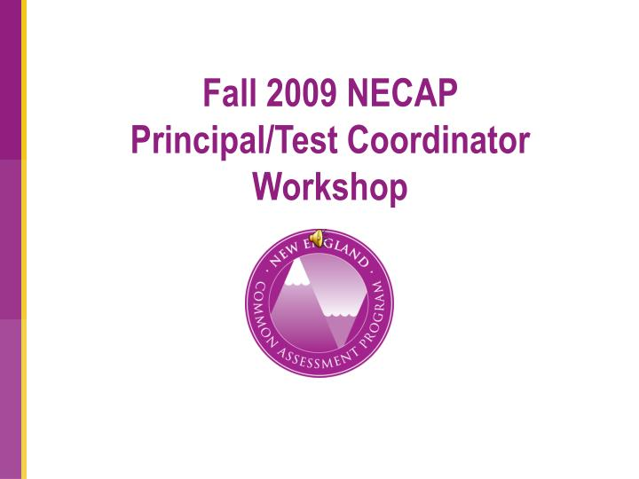 Fall 2009 necap principal test coordinator workshop l.jpg