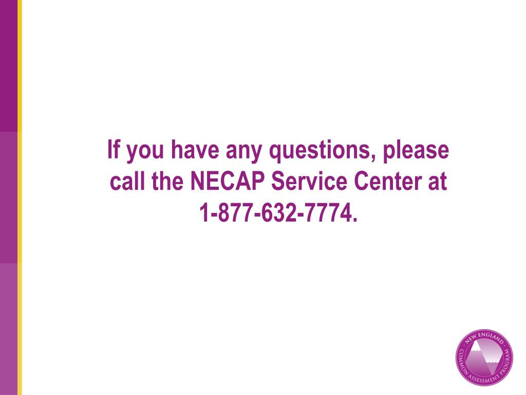 If you have any questions, please call the NECAP Service Center at